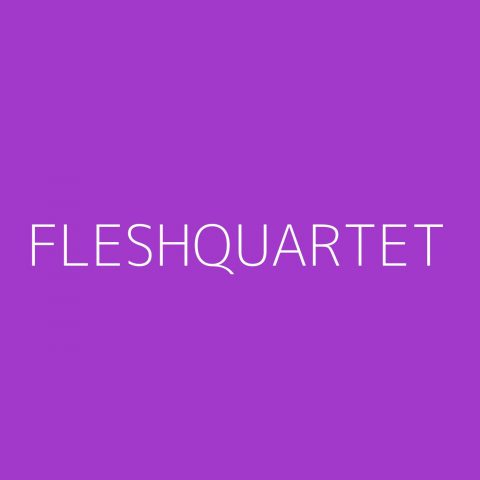 Fleshquartet Playlist – Most Popular
