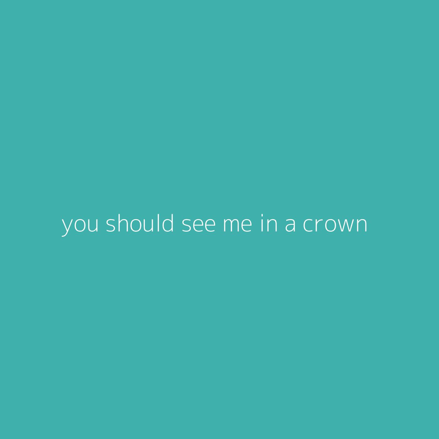 you should see me in a crown – Billie Eilish